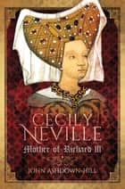 Cecily Neville - Mother of Richard III ebook by John Ashdown-Hill