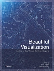 Beautiful Visualization - Looking at Data through the Eyes of Experts ebook by Julie Steele,Noah Iliinsky