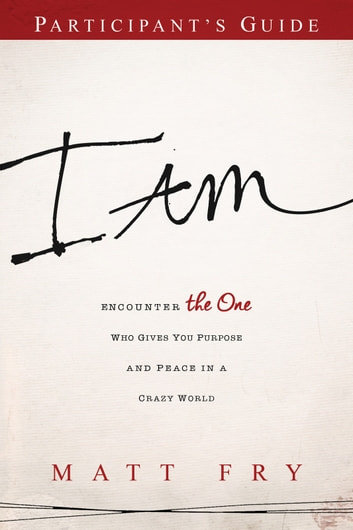 I AM Participant's Guide - Encounter the One Who Gives You Purpose and Peace in a Crazy World ebook by Matt Fry