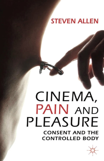 Cinema, Pain and Pleasure - Consent and the Controlled Body ebook by Steven Allen