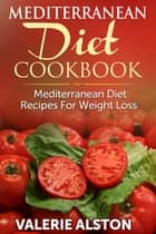 Mediterranean Diet Cookbook - Mediterranean Diet Recipes For Weight Loss ebook by Valerie Alston