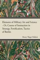 Elements Of Military Art And Science ebook by Henry Wager Halleck