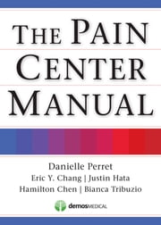The Pain Center Manual ebook by Danielle Perret, MD,Eric Chang, MD,Hamilton Chen, MD,Bianca Tribuzio, DO,Justin Hata, MD