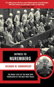 Witness to Nuremberg - The Many Lives of the Man who Translated at the Nazi War Trials ebook by Richard W. Sonnenfeldt