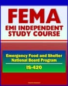 21st Century FEMA Study Course: Implementing the Emergency Food and Shelter National Board Program (IS-420) - EFSP, Homeless Assistance, Grant Payment, National and Local Boards, Food Banks ebook by Progressive Management