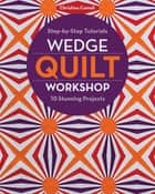 Wedge Quilt Workshop - Step-by-Step Tutorials 10 Stunning Projects ebook by Christina Cameli