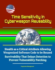 Time Sensitivity in Cyberweapon Reusability: Stealth as a Critical Attribute Allowing Weaponized Software Code to be Reused, Survivability That Delays Detection to Prevent Vulnerability Patching