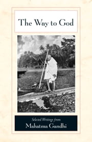 The Way to God - Selected Writings from Mahatma Gandhi ebook by Mahatma Gandhi,M. S. Deshpande,Arun Gandhi,Michael N. Nagler
