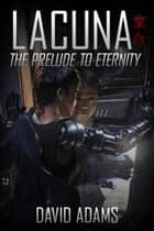 Lacuna: The Prelude to Eternity ebook by David Adams