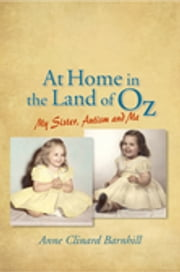 At Home in the Land of Oz - Autism, My Sister, and Me Second Edition ebook by Anne Barnhill