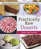 Practically Raw Desserts - Flexible Recipes for All-Natural Sweets and Treats eBook by Amber Shea Crawley