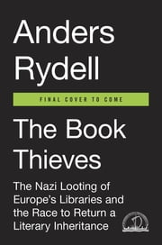 The Book Thieves - The Nazi Looting of Europe's Libraries and the Race to Return a Literary Inheritance ebook by Anders Rydell,Henning Koch