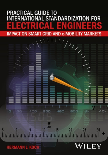Practical Guide to International Standardization for Electrical Engineers - Impact on Smart Grid and e-Mobility Markets ebook by Hermann J. Koch