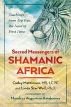 Sacred Messengers of Shamanic Africa - Teachings from Zep Tepi, the Land of First Time ebook by Carley Mattimore, MS, LCPC,...
