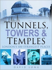 Tunnels, Towers and Temples - London's 100 Strangest Places ebook by David Long