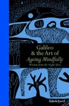 Galileo & The Art of Ageing Mindfully - Wisdom from the Night Skies ebook by Adam Ford