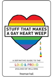 Stuff That Makes a Gay Heart Weep: A Definitive Guide to the Loud & Proud Dislikes of Millions ebook by Hall, Freeman