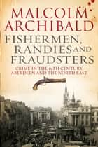 Fishermen, Randies and Fraudsters - Crime in the 19th Century Aberdeen and the North East ebook by Malcolm Archibald