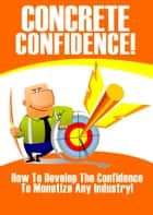 Concrete Confidence - How to Develop the Confidence to Monetize Any Industry ebook by Thrivelearning Institute Library