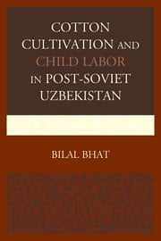 Cotton Cultivation and Child Labor in Post-Soviet Uzbekistan ebook by Bilal Bhat