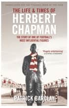 The Life and Times of Herbert Chapman - The Story of One of Football's Most Influential Figures ebook by Patrick Barclay