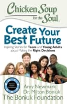 Chicken Soup for the Soul: Create Your Best Future - Inspiring Stories for Teens and Young Adults about Making the Right Decisions ebook by Amy Newmark