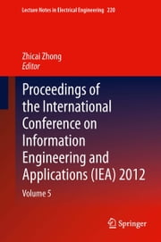 Proceedings of the International Conference on Information Engineering and Applications (IEA) 2012 - Volume 5 ebook by Zhicai Zhong