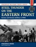 Steel Thunder on the Eastern Front - German and Russian Artillery in WWII eBook by Stackpole Books, Michael Olive