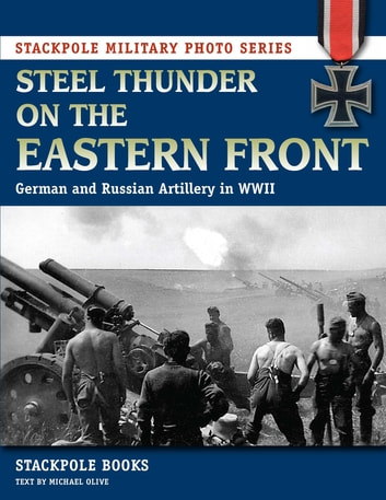 Steel Thunder on the Eastern Front - German and Russian Artillery in WWII ebook by Stackpole Books,Michael Olive