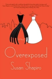 Overexposed - A Novel ebook by Susan Shapiro