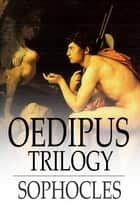 Oedipus Trilogy - Oedipus the King, Oedipus at Colonus & Antigone ebook by Sophocles, F. Storr