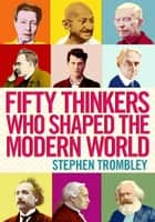 Fifty Thinkers Who Shaped the Modern World ebook by Stephen Trombley