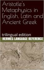 Aristotle's Metaphysics in English, Latin and Ancient Greek: Trilingual Edition ebook by Hermes Language Reference