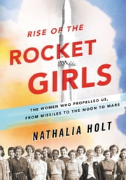 Rise of the Rocket Girls - The Women Who Propelled Us from Missiles to the Moon to Mars ebook by Nathalia Holt