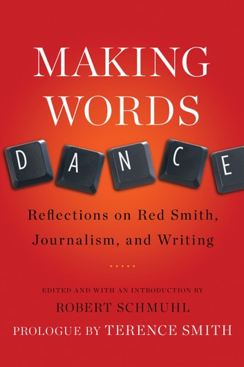 Making Words Dance - Reflections on Red Smith, Journalism, and Writing ebook by Robert Schmuhl,Terence Smith