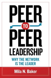 Peer-to-Peer Leadership - Why the Network Is the Leader ebook by Mila N. Baker