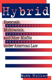 Hybrid - Bisexuals, Multiracials, and Other Misfits Under American Law ebook by Ruth Colker
