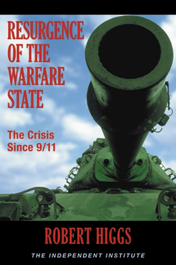 Resurgence of the Warfare State: The Crisis Since 9/11 ebook by Robert Higgs