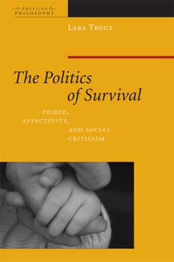 The Politics of Survival - Peirce, Affectivity, and Social Criticism ebook by Lara Trout