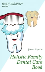 Holistic Family Dental Care Book - Powerful tooth care for infants, children and adults ebook by Jessica Caplain