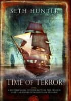 The Time of Terror - An action-packed maritime adventure of battle and bloodshed during the French Revolution ebook by Seth Hunter
