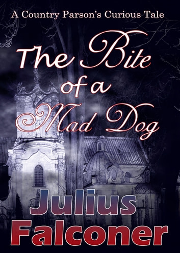 The Bite of a Mad Dog - A Country Parson's Curious Tale ebook by Julius Falconer