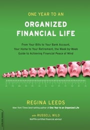 One Year to an Organized Financial Life - From Your Bills to Your Bank Account, Your Home to Your Retirement, the Week-by-Week Guide to Achiev ebook by Regina Leeds,M.B.A. Russell Wild