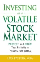 Investing in a Volatile Stock Market - How to Use Everything from Gold to Daytrading to Ride Out Today's Turbulent Markets ebook by Lita Epstein