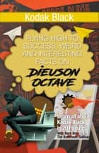 Kodak Black - Flying High to Success Weird and Interesting Facts on Dieuson Octave! ebook by BERN BOLO