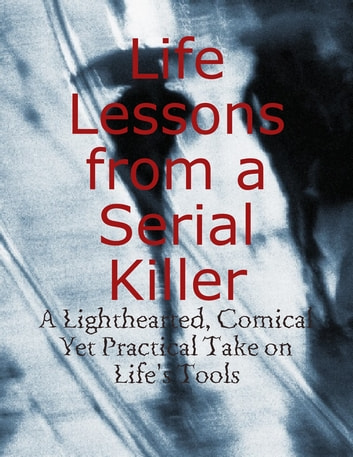 Life Lessons from a Serial Killer - A Lighthearted, Comical Yet Practical Take on Life's Tools ebook by M Osterhoudt