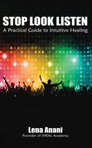 Stop Look Listen: A Practical Guide to Intuitive Healing ebook by Lena Anani