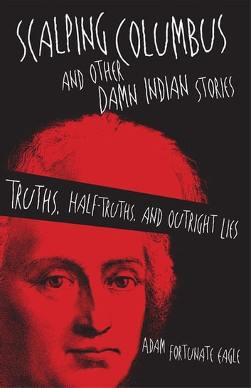 Scalping Columbus and Other Damn Indian Stories - Truths, Half-Truths, and Outright Lies ebook by Adam Fortunate Eagle