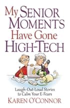 My Senior Moments Have Gone High-Tech - Laugh-Out-Loud Stories to Calm Your E-Fears ebook by Karen O'Connor