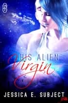 His Alien Virgin ebook by Jessica E. Subject